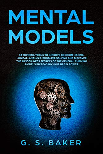 MENTAL MODELS: 33 thinking tools to improve decision making, logical-analysis, problem-solving and discover the mindfulness secrets of the general thinking models increasing your brain power.