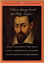 """I Have Always loved the Holy Tongue"" - Isaac Casaubon, the Jews, and a Forgotten Chapter in Renaissance Scholarship"