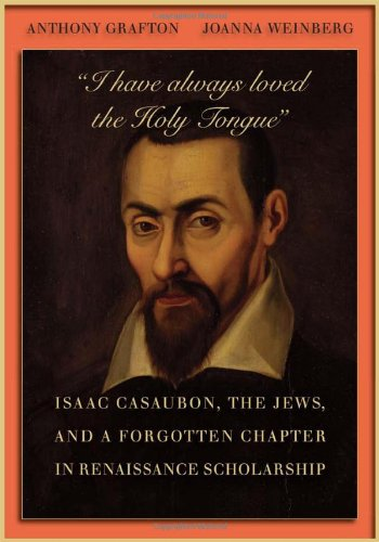 """I have always loved the Holy Tongue"": Isaac Casaubon, the Jews, and a Forgotten Chapter in Renaissance Scholarship (Carl Newell Jackson Lectures)"