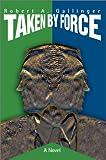 Taken by Force:A Novel, Robert A. Gallinger, 0595655602