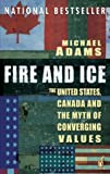 Fire and Ice : The United States, Canada and the Myth of Converging Values, Adams, Michael, 0143014226