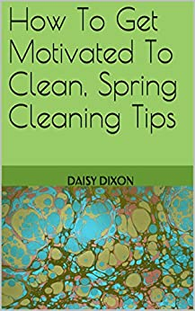 how to get motivated to clean spring cleaning tips kindle edition by daisy dixon crafts. Black Bedroom Furniture Sets. Home Design Ideas