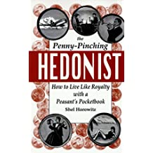 The Penny-Pinching Hedonist: How to Live Like Royalty With a Peasant's Pocketbook