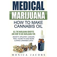 Medical Marijuana: How to Make Cannabis Oil: All The Marijuana Benefits And How To Use Marijuana For: Anxiety, Epilepsy, Cancer, Pain, Tourette And More Curing Cannabis Uses