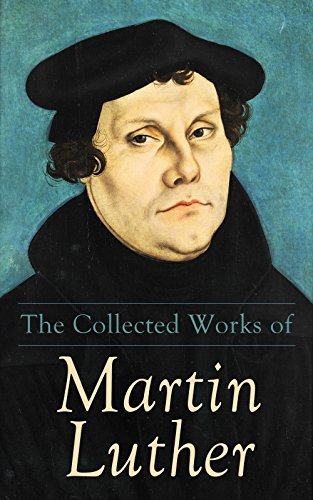 The Collected Works of Martin Luther: Theological Writings, Sermons & Hymns: The Ninety-five Theses, The Bondage of the Will, The Catechism