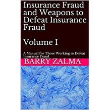 Insurance Fraud and Weapons to Defeat Insurance Fraud  Volume I: A Manual for Those Working to Defeat Insurance Fraud
