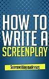 How to Write a Screenplay - Screenwriting Made Easy (Screenplay Writing, Screenplay and Scripts, Screenplay Format, Screenplay Kindle, Screenplay Publish, Screenplays of Movies)