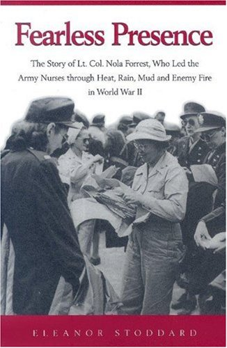 Fearless Presence: The Story of Lt. Col. Nola Forrest, Who Led the Army Nurses Through Heat, Rain, Mud, and Enemy Fire i