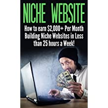Niche Website: How to earn $2,000+ Per Month Building Niche Websites in Less than 25 hours a Week! (niche websites, passive income ideas, make money from ... home jobs, making money online, websites)