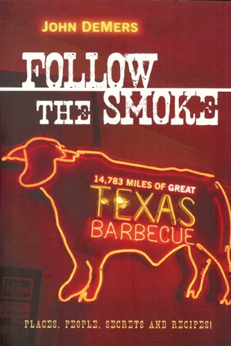Follow the Smoke: 14,783 Miles of Great Texas Barbecue by John DeMers