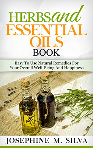 [EBOOK] Herbs And Essential Oils Book: Easy To Use Natural Remedies For Your Overall Well-Being And Happines<br />[R.A.R]
