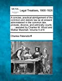 A concise, practical abridgement of the common and statute law as at present administered in the common law, probate, divorce, and admiralty courts ... . : assisted by Charles W. Wood and Walker Marshall. Volume 5 Of 6, Charles Petersdorff, 1240189079