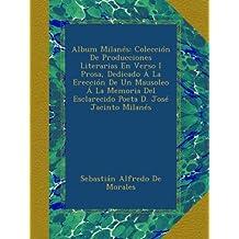 Album Milanés: Colección De Producciones Literarias En Verso I Prosa, Dedicado Á La Erección De Un Mausoleo Á La Memoria Del Esclarecido Poeta D. José Jacinto Milanés (Spanish Edition)