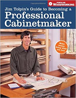 Jim Tolpinu0027s Guide To Becoming A Professional Cabi (Popular Woodworking):  Aa: Amazon.com: Books