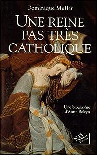 Une reine pas très catholique : Anne Boleyn, une biographie, Muller, Dominique