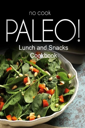 Download No-Cook Paleo! - Lunch and Snacks Cookbook: Ultimate Caveman cookbook series, perfect companion for a low carb lifestyle, and raw diet food lifestyle ebook