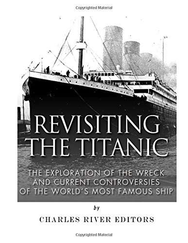 Read Online Revisiting the Titanic: The Exploration of the Wreck and Current Controversies Surrounding the World's Most Famous Ship PDF