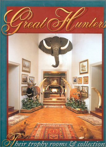 Great Hunters Volume I: Their Trophy Rooms and Collections