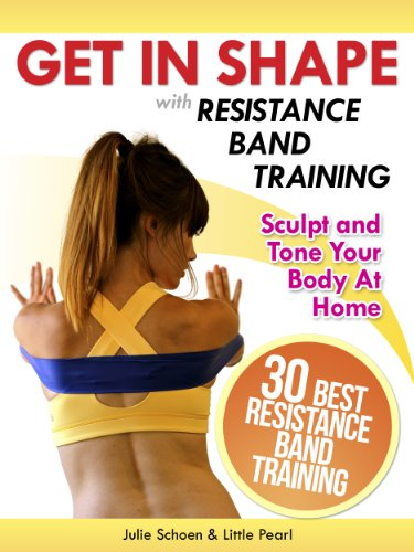 Get In Shape With Resistance Band Training: The 30 Best Resistance Band Workouts and Exercises That Will Sculpt and Tone Your Body At Home (Get In Shape Workout Routines and -