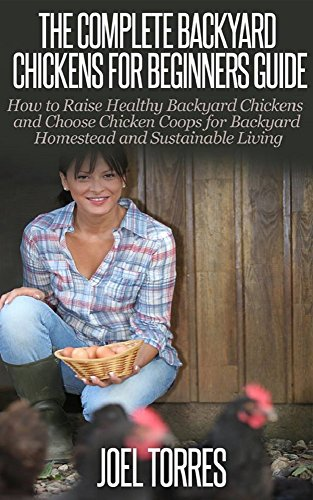 Backyard Chickens: Guide for Beginners - How to Raise Healthy Backyard Chickens & Choose Chicken Coops for Backyard Homestead & Sustainable Living (raising ... living, urban farming, self sustainability) by [Torres, Joel]
