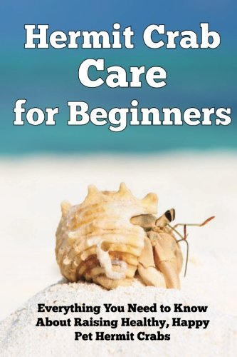 Hermit Crab Care for Beginners: Everything You Need to Know About Raising Healthy, Happy Pet Hermit Crabs. (Happy Healthy Pets)