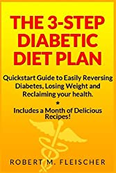 The 3-Step Diabetic Diet Plan: Quickstart Guide to Easily Reversing Diabetes, Losing Weight and Reclaiming your health (Now! Includes a Month of Delicious Recipes!)