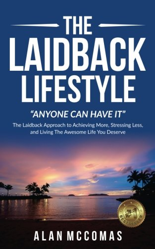 Pdf Reference The Laidback Lifestyle (Anyone can have it): 'The Laidback Approach to Achieving More, Stressing Less, and Living The Awesome Life You Deserve.
