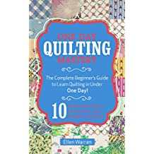 QUILTING: ONE DAY QUILTING MASTERY: The Complete Beginner's Guide to Learn Quilting in Under One Day -10 Step by Step Quilt Projects That Inspire You - ... Needlecrafts Textile Crafts Hobbies & Home)