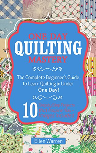 QUILTING: ONE DAY QUILTING MASTERY: The Complete Beginner's Guide to Learn Quilting in Under One Day -10 Step by Step Quilt Projects That Inspire You - Needlecrafts Textile Crafts Hobbies & Home