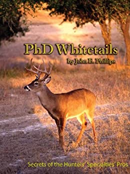 PhD Whitetails: How to Hunt and Take the Smartest Deer on Any Property by [Phillips, John E.]