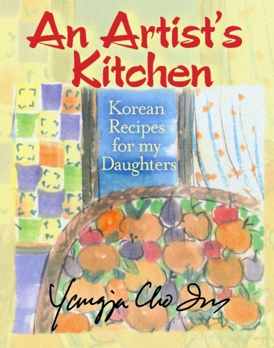 An Artist's Kitchen: Korean Recipes for my Daughters by Yangja Cho Im