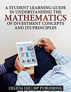 A Student Investment Learning Guide: Understanding the Mathematics of Investment Concepts and its Principles