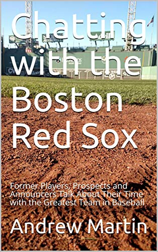 Chatting with the Boston Red Sox: Former Players, Prospects and Announcers Talk About Their Time with the Greatest Team in Baseball by [Martin, Andrew]