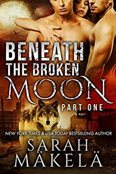 Beneath the Broken Moon: Part One: Shifter/Vampire Romance by [Makela, Sarah]