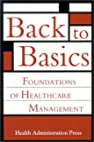 Back to Basics : Foundations of Healthcare Management., Health Administration Press Staff, 1567931405