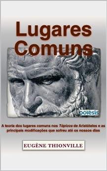 Lugares comuns: A teoria dos lugares comuns nos Tópicos de Aristóteles e as principais modificações que sofreu até os nossos dias (Retórica e Argumentação na Pedagogia Livro 8) por [Thionville, Eugène]