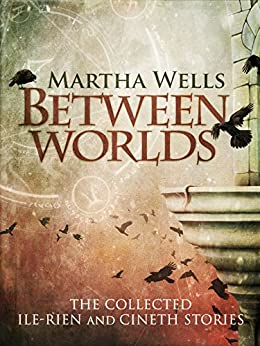 Between Worlds: the Collected Ile-Rien and Cineth Stories by [Wells, Martha]