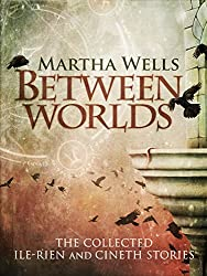 Between Worlds: the Collected Ile-Rien and Cineth Stories