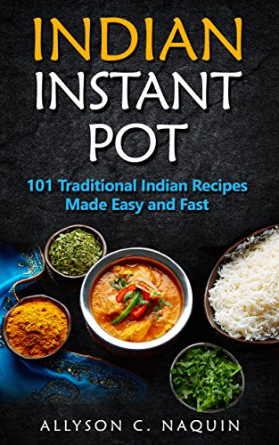 Indian Instant Pot: 101 Traditional Indian recipes made Easy and Fast (Allyson C. Naquin Cookbook Book 11) by Allyson C. Naquin