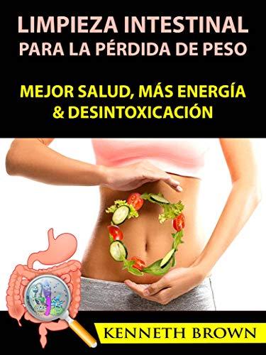 Limpieza Intestinal Para La Pérdida De Peso: Mejor Salud, Más Energía & Desintoxicación (