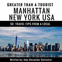 Greater Than a Tourist: Manhattan, New York, USA: 50 Travel Tips from a Local Audiobook by Amy Alexander Sylvestre, Greater Than a Tourist Narrated by Joseph Bevilacqua