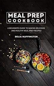 Meal Prep Cookbook: A Beginner's guide to making delicious and healthy meal prep recipes