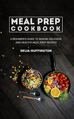 Meal Prep Cookbook: A Beginner's guide to making delicious and healthy meal prep recipes (English Edition)