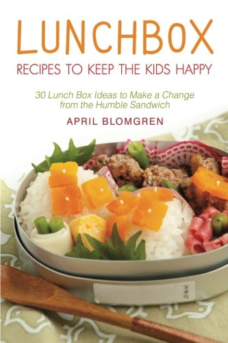 Lunchbox Recipes to Keep the Kids Happy: 30 Lunch Box Ideas to Make a Change from the Humble Sandwich by April Blomgren
