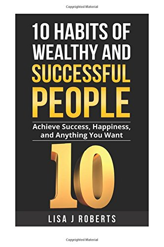 Download 10 Habits of Wealthy and Successful People: Achieve Success, Happiness, and Anything You Want (Money,Rich,successful,Mind-set) pdf epub