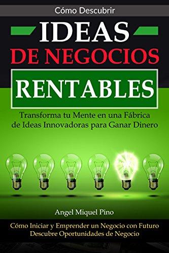 Como Descubrir Ideas de Negocios Rentables. Transforma tu Mente en una Fábrica de Ideas Innovadoras para Ganar Dinero: Como Iniciar y Emprender un Negocio ... Oportunidades de Negocio (Spanish Edition)
