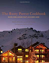 The Rusty Parrot Cookbook: Recipes from Jackson Hole's Acclaimed Lodge