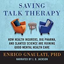Saving Talk Therapy: How Health Insurers, Big Pharma, and Slanted Science are Ruining Good Mental Health Care Audiobook by Enrico Gnaulati Narrated by J. D. Jackson