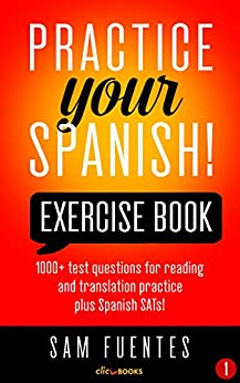 Practice Your Spanish! Exercise Book #1: 1000+ test questions for reading and translation practice plus Spanish SATs! (Practice Your Spanish Exercise Book) (English Edition) de [Fuentes, Sam]