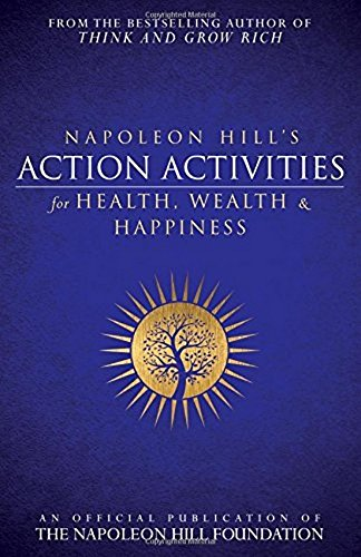 Napoleon Hill's Action Activities for Health, Wealth and Happiness: An Official Publication of The Napoleon Hill Foundation